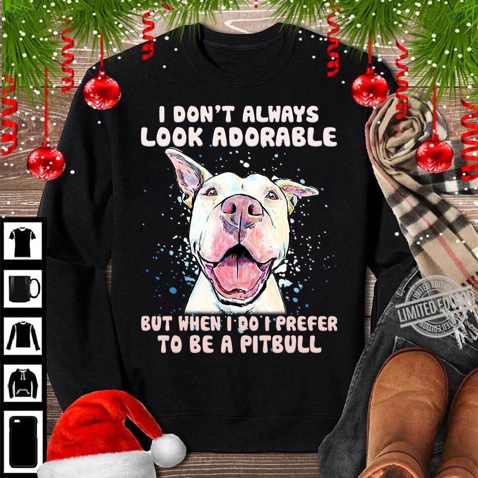 I DOn't Always Look Adorable But When I Do I Prefer To Be A Pitbull Shirt