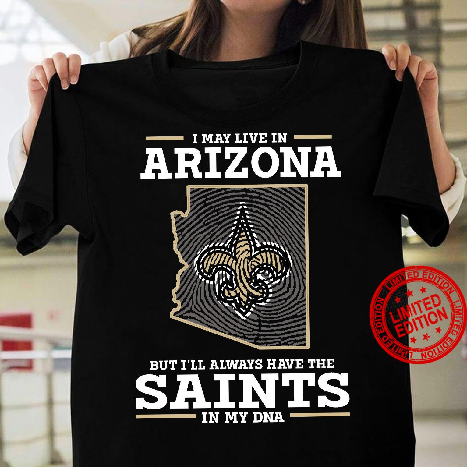 I May Live In Arizona But I'll Always Have The Saints In My DNA Shirt