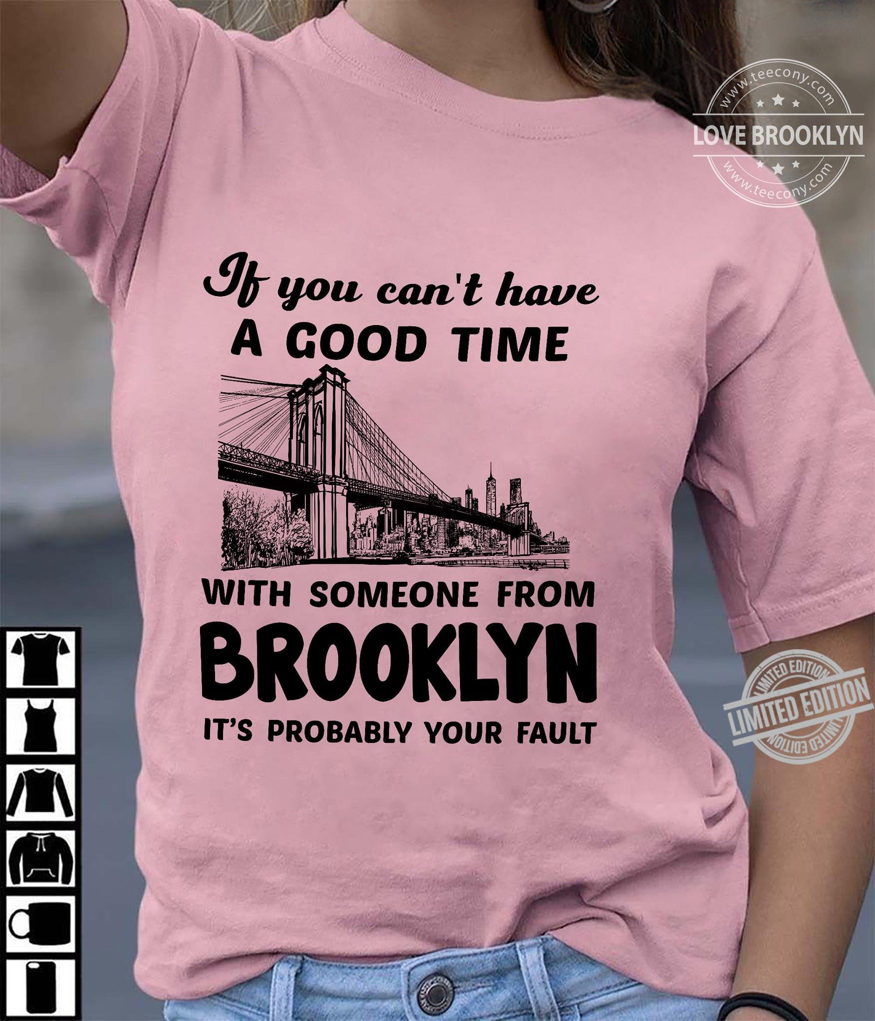 If You Can't Have A Good Time With Someone From Brooklyn It's Probably Your Fault Shirt