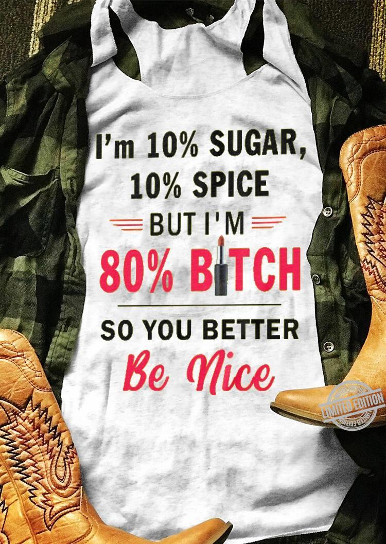 I'm 10% Sugar 10% Spice But I'm 80% Bitch So You Better Be Nice Shirt