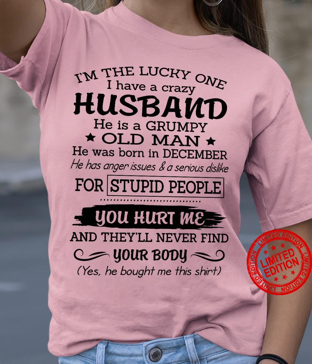 I'm The Lucky One I Have ACrazy Husband He Is A Grumpy Old Man He Was Born In December For Stupid People You Hurt Me Your Body Shirt