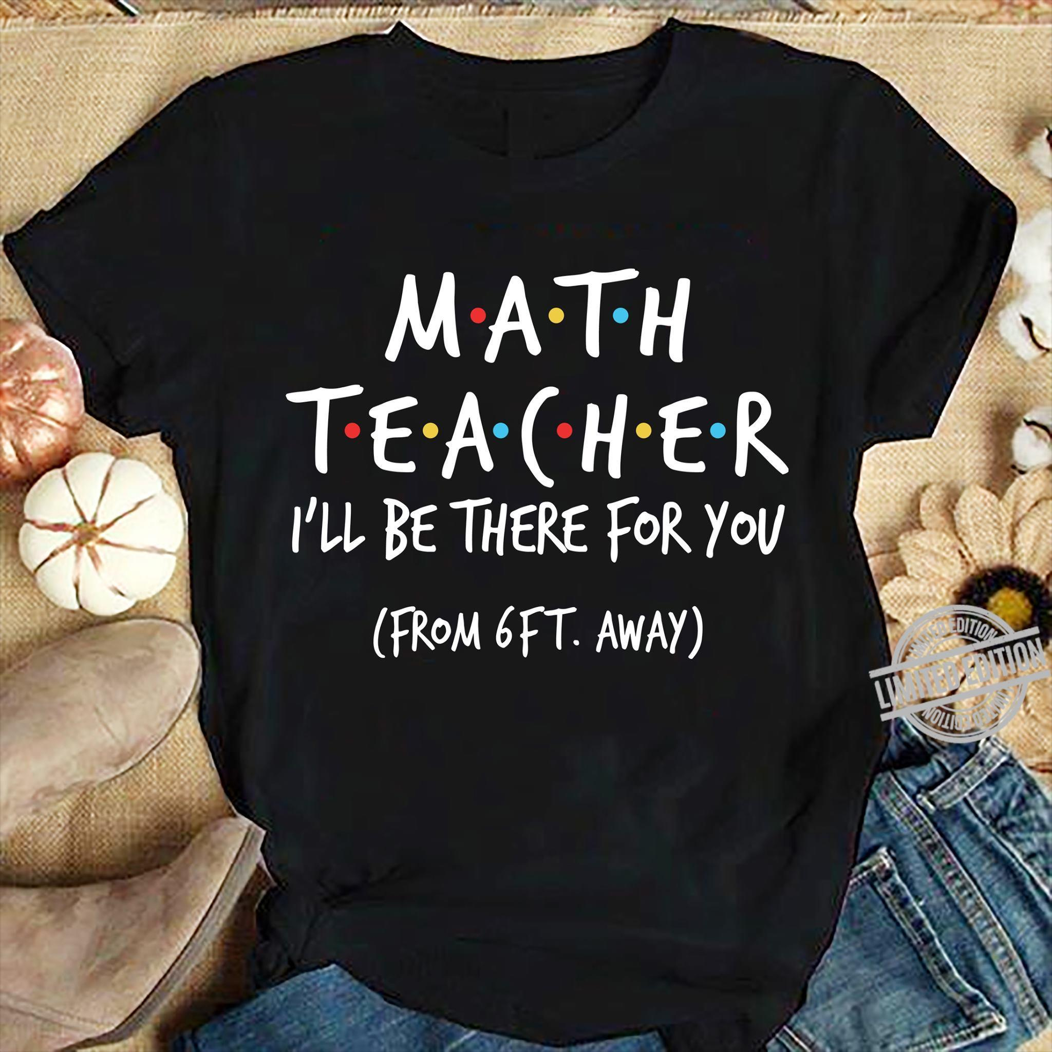 Math Teacher I'll Be There For You From 6ft Away Shirt