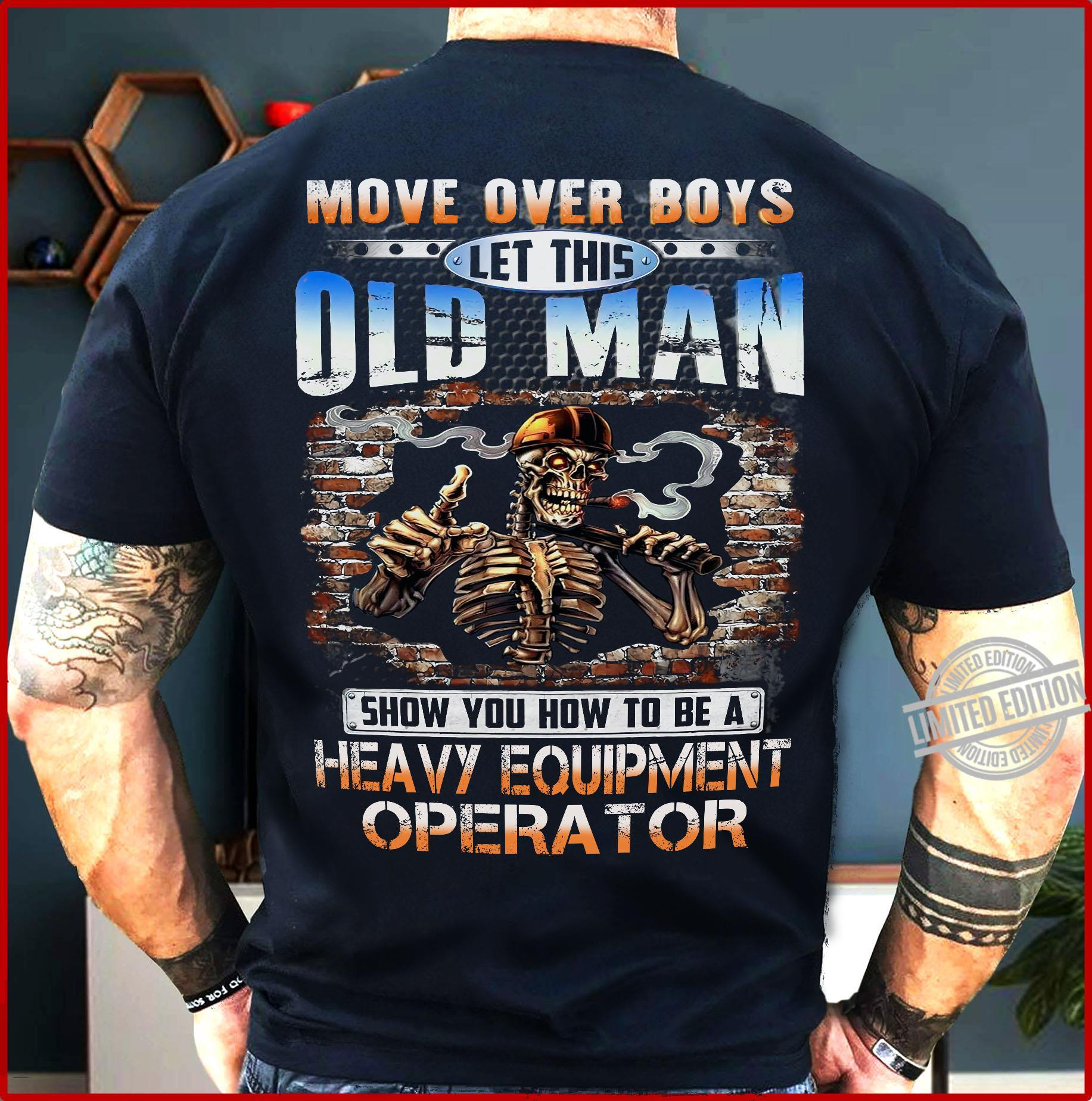 Move Over Boys Let This Old Man Show You How To Be A Heavy Equipment Operator Shirt