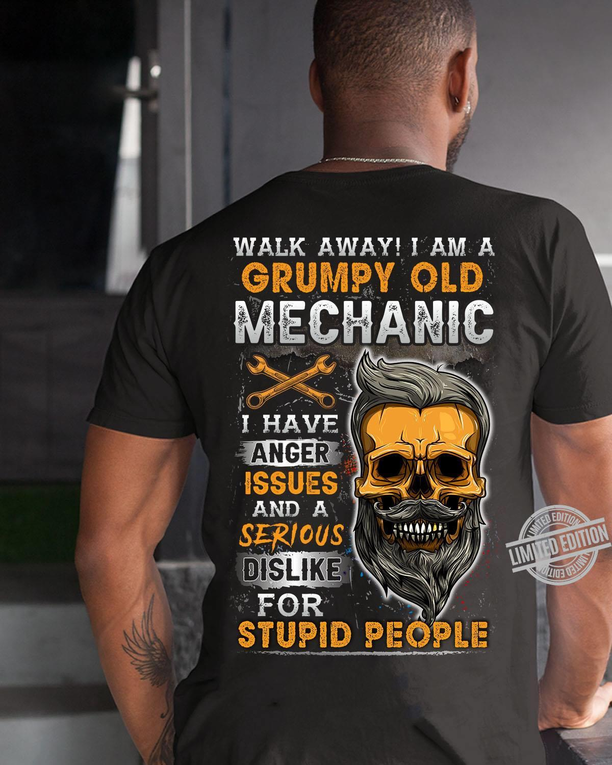 Walk Away I Am A Grumpy Old Mechanic I Have Anger Issues And A Serious Dislike For Stupid People Shirt