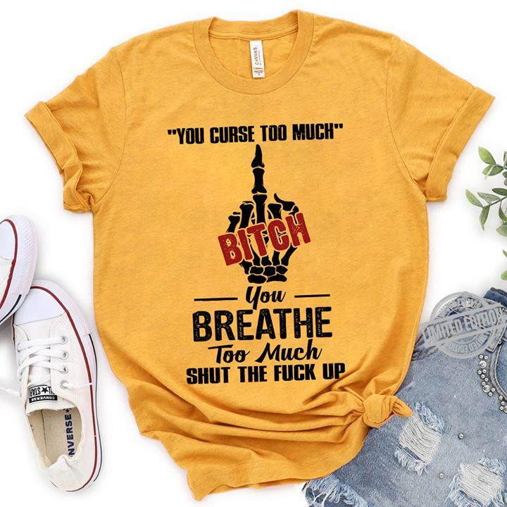You Curse Too Much Bitch You Breathe Too Much Shut The Fuck Up Shirt