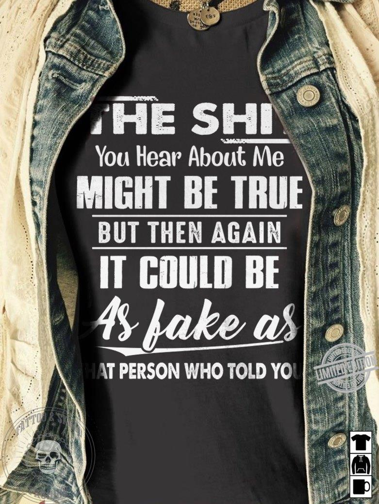 You Hear About Me Might Be True But Then Again It Could Be As Fake As Shirt
