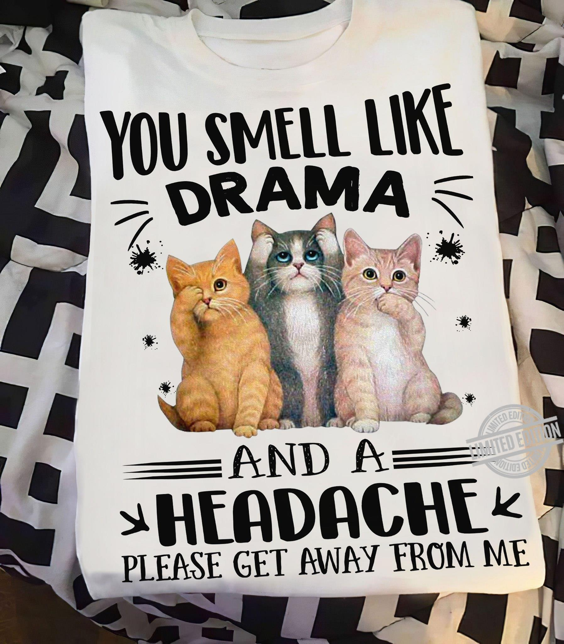 You Smeel Like Drama And A Headache Please Get Away From Me Shirt