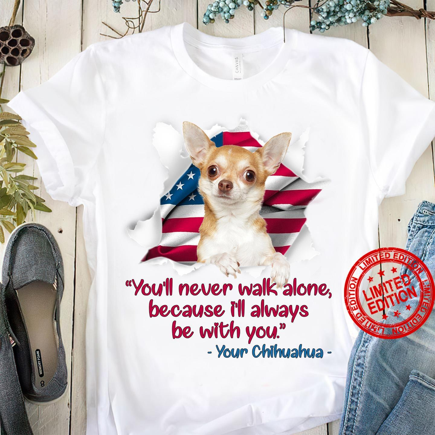 You'll Never Walk Alone Because I'll Always Be With You Your Chihuahua Shirt