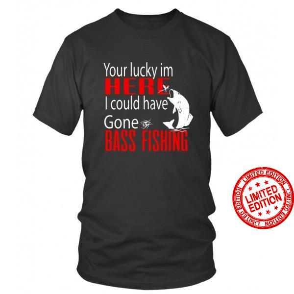Your Lucky In Here I Could Have Gone Bass Fishing Shirt